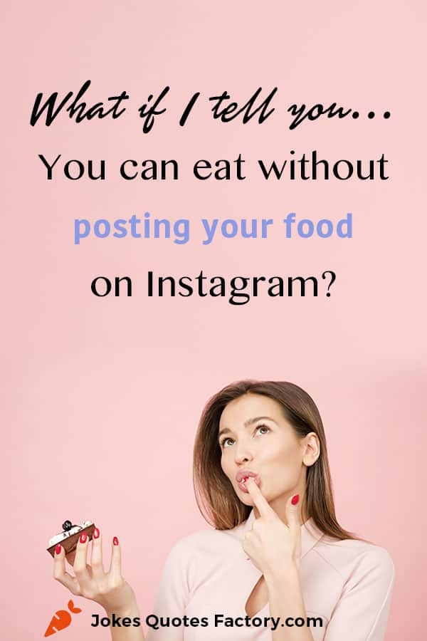 What if I tell you, you can eat without posting your food on Instagram?