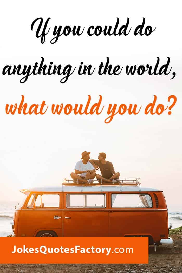 If you could anything in the world, what would you do?