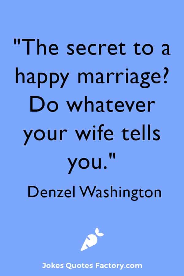 """""""The secret to a happy marriage? Do whatever your wife tells you."""" — Denzel Washington"""
