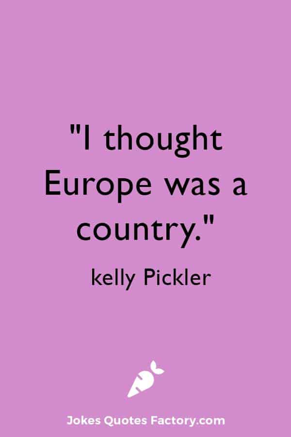 """""""I thought Europe was a country."""" — kelly Pickler"""