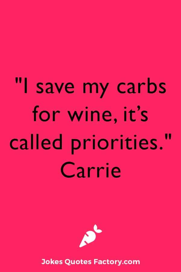 """""""I save my carbs for wine, it's called priorities."""" – Carrie"""
