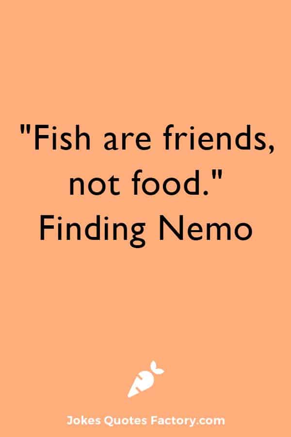 """""""Fish are friends, not food."""" ― Finding Nemo"""