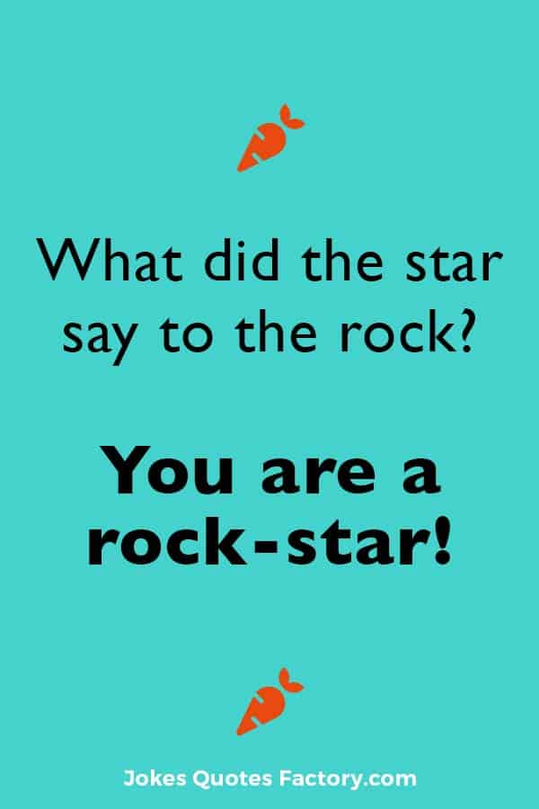 What did the star say to the rock? You are a rock-star!