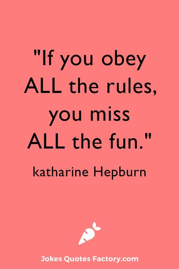 """""""If you obey all the rules, you miss al the fun."""" ― katharine Hepburn"""