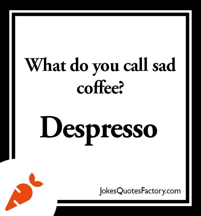 What do you call sad coffee? Despresso.