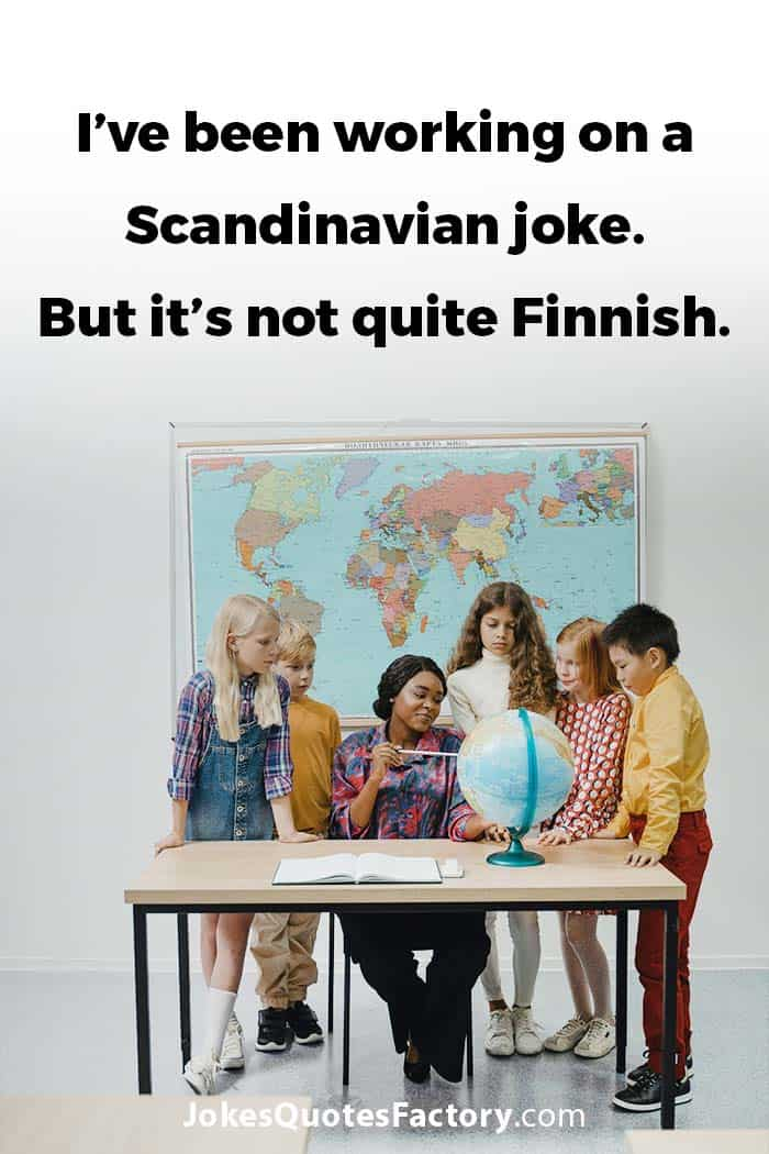 I've been working on a Scandinavian joke. But it's not quite Finnish.