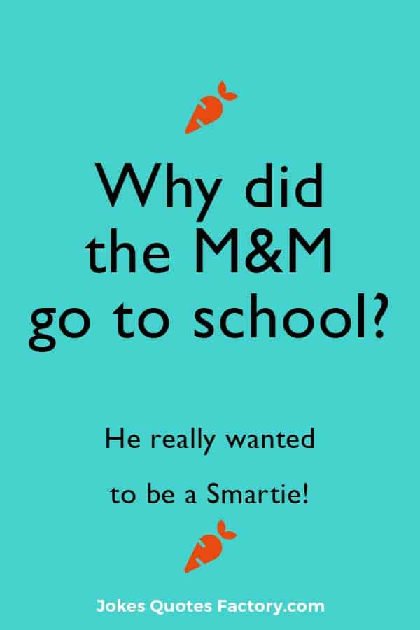 Why did the M&M go to school? Because he really wanted to be a Smartie!