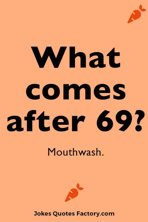 What comes after 69?  Mouthwash.