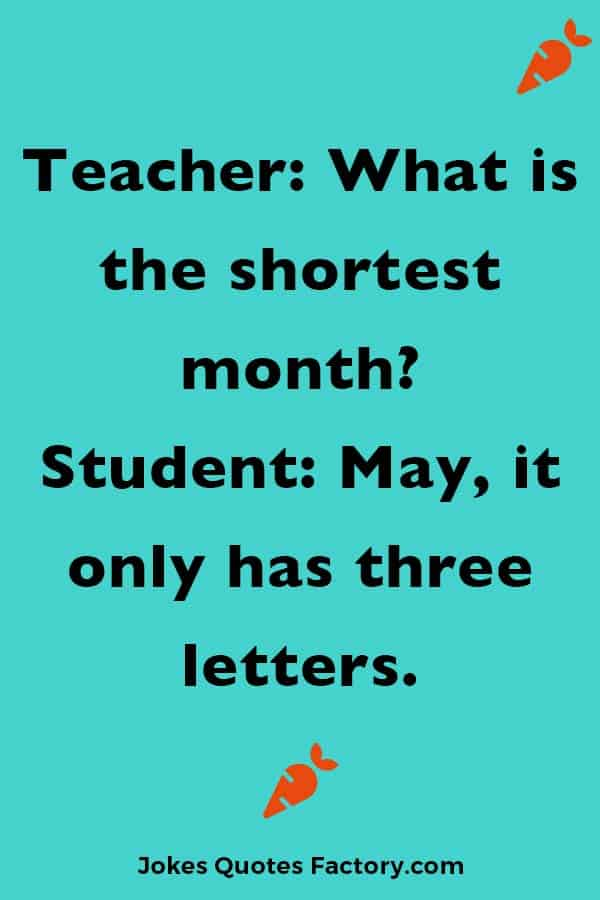 Teacher: What is the shortest month? Student: May, it only has three letters.