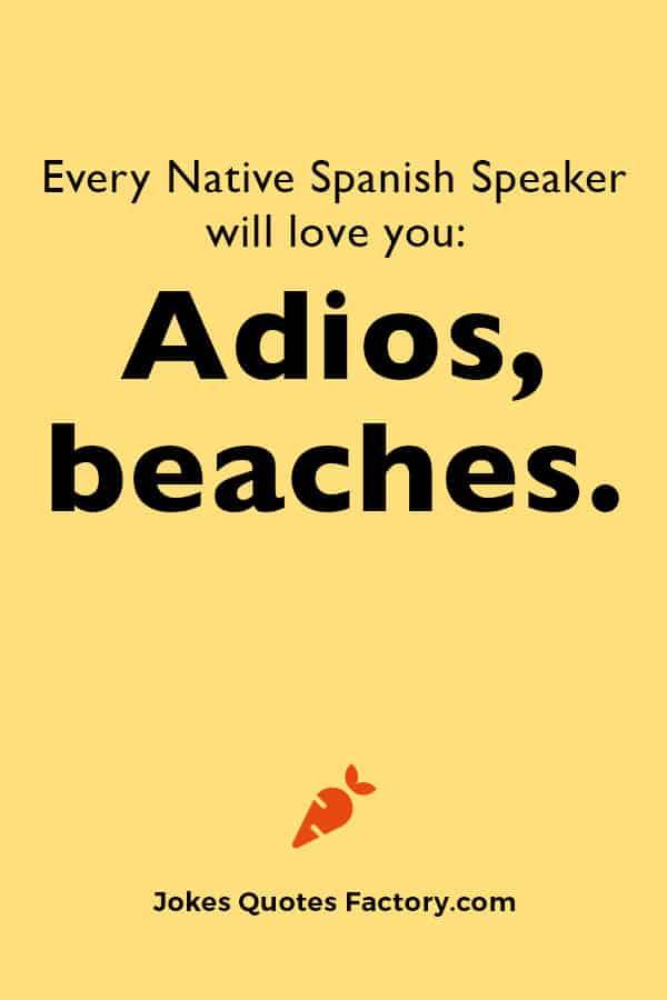 Every Native Spanish Speaker will love you: Adios, beaches.