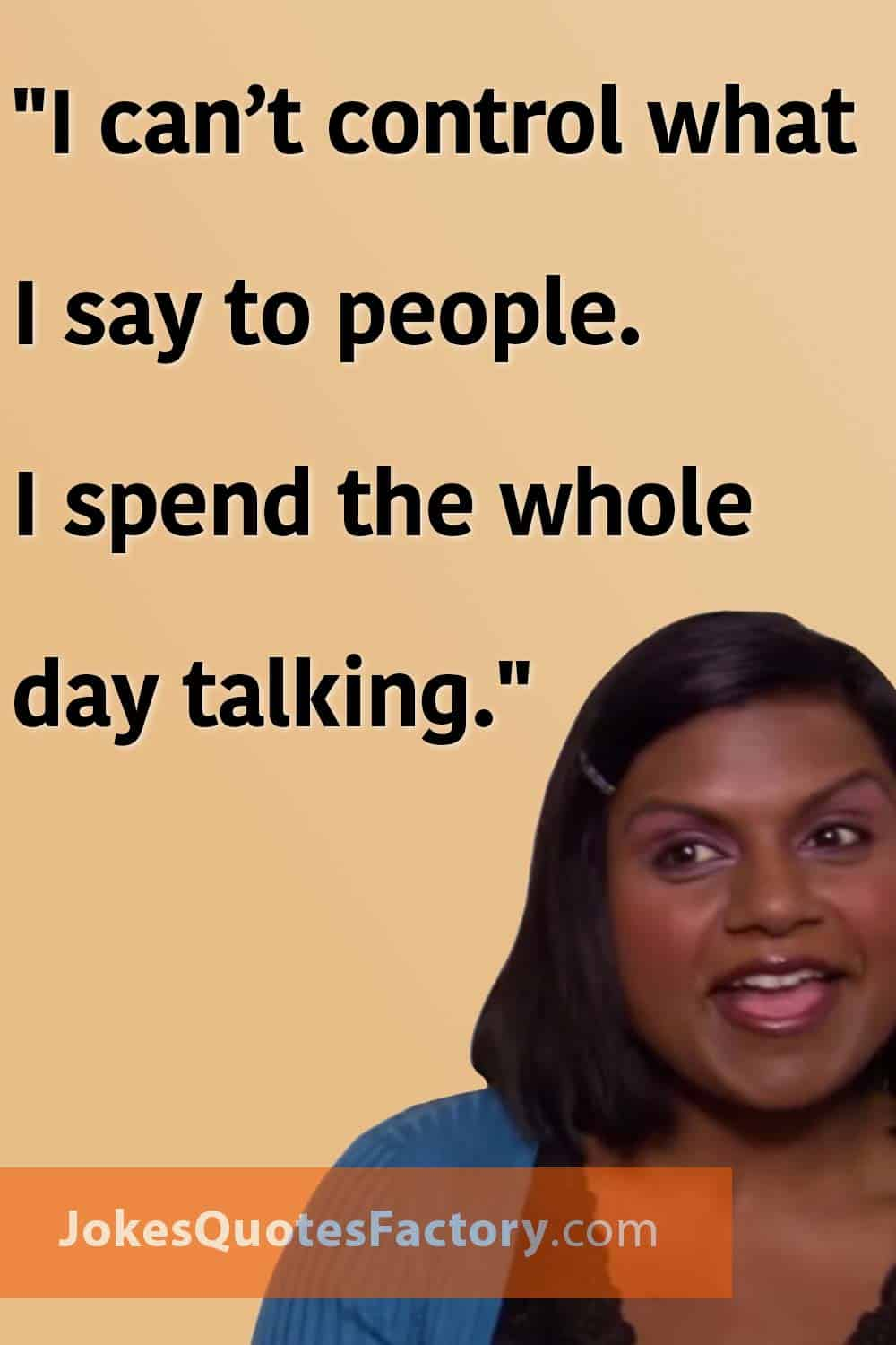 """""""I can't control what I say to people. I spend the whole day talking."""""""