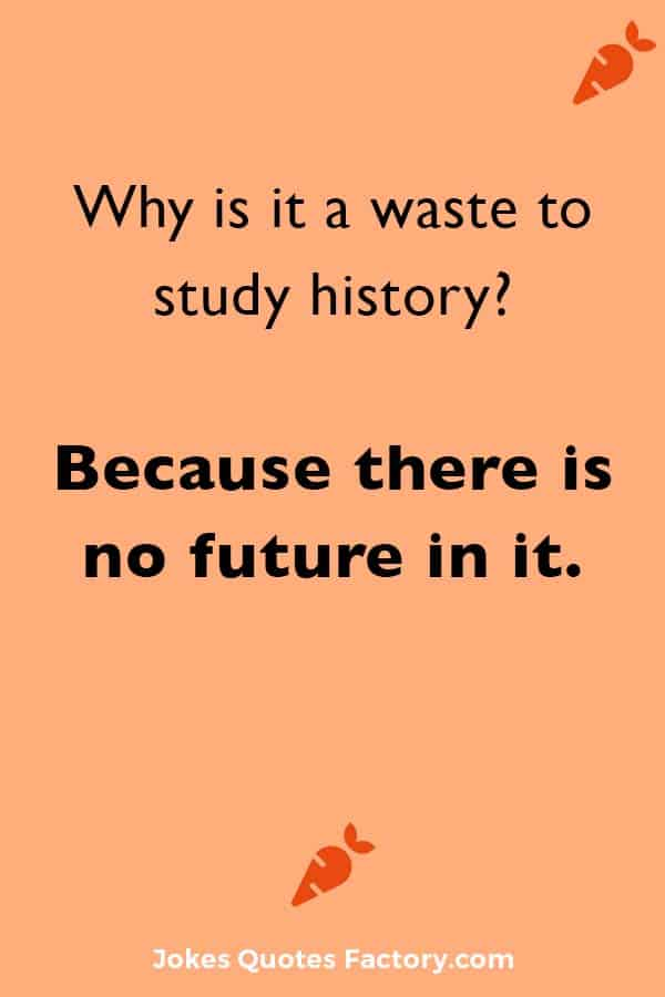 Why is it a waste to study history? Because there is no future in it.