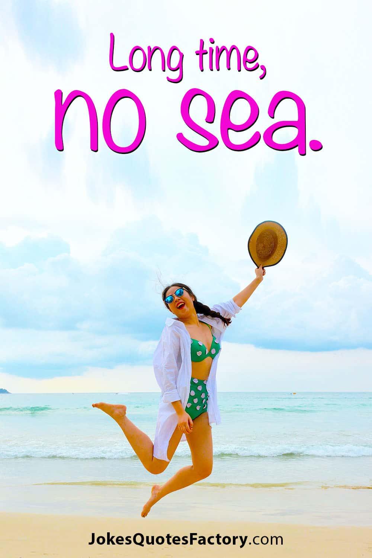 Long time, no sea.