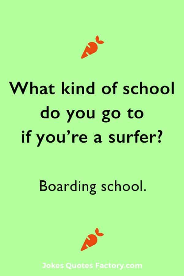 What kind of school do you go to if you're a surfer? Boarding school.