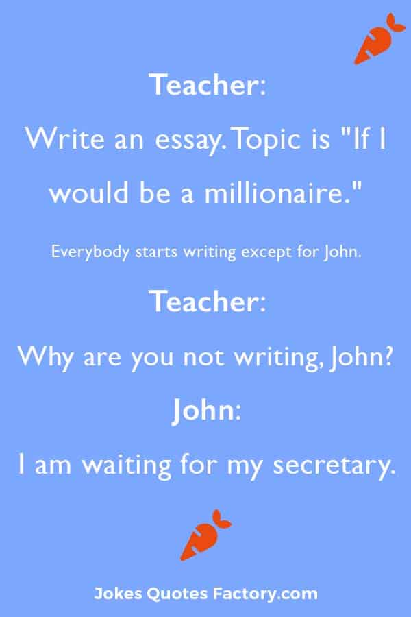 """Teacher: Write an essay. Topic is """"If I would be a millionaire."""" Everybody starts writing except for John. Teacher: Why are you not writing, John? John: Simple. I am waiting for my secretary."""