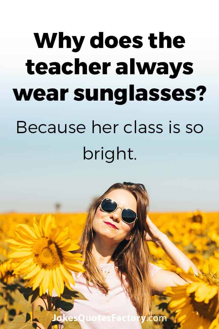Why does the teacher always wear sunglasses? Because his class is so bright.