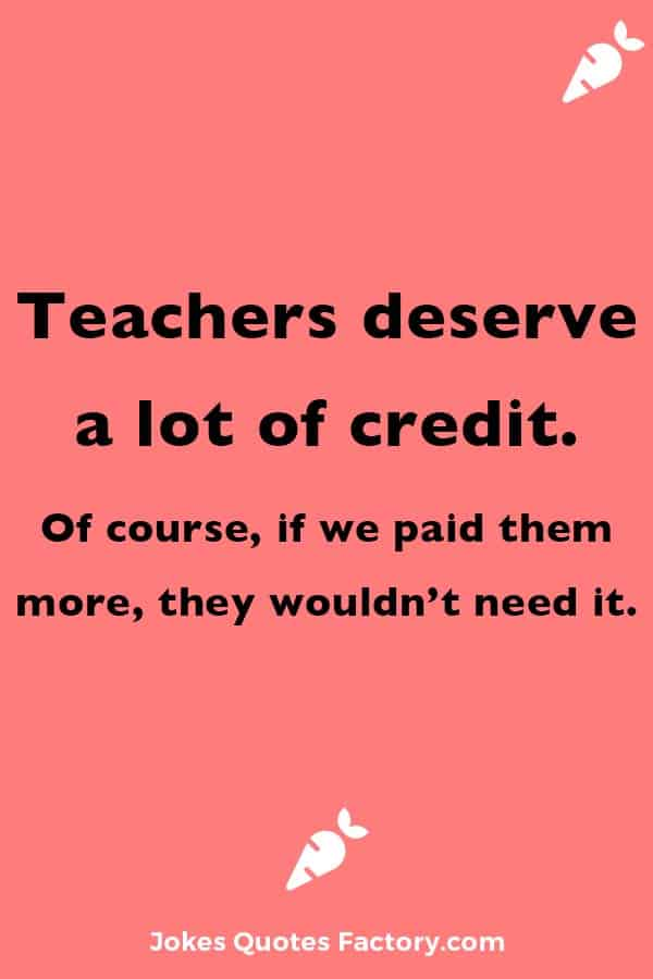 Teachers deserve a lot of credit. Of course, if we paid them more, they wouldn't need it.