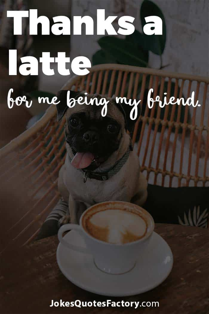 Thanks a latte for me being my friend.