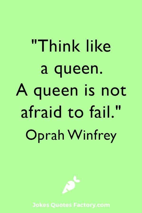 """""""Think like a queen. A queen is not afraid to fail."""" ― Oprah Winfrey"""