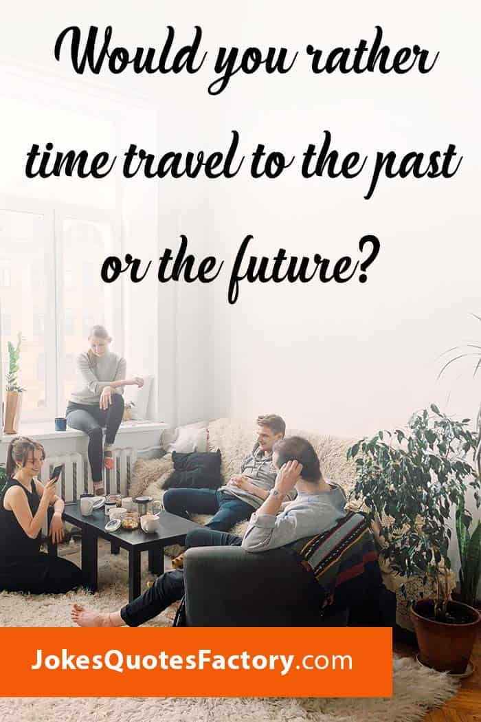 Would you rather time travel to the past or the future?