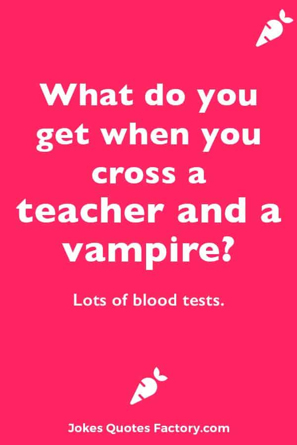 What do you get when you cross a teacher and a vampire? Lots of blood tests.