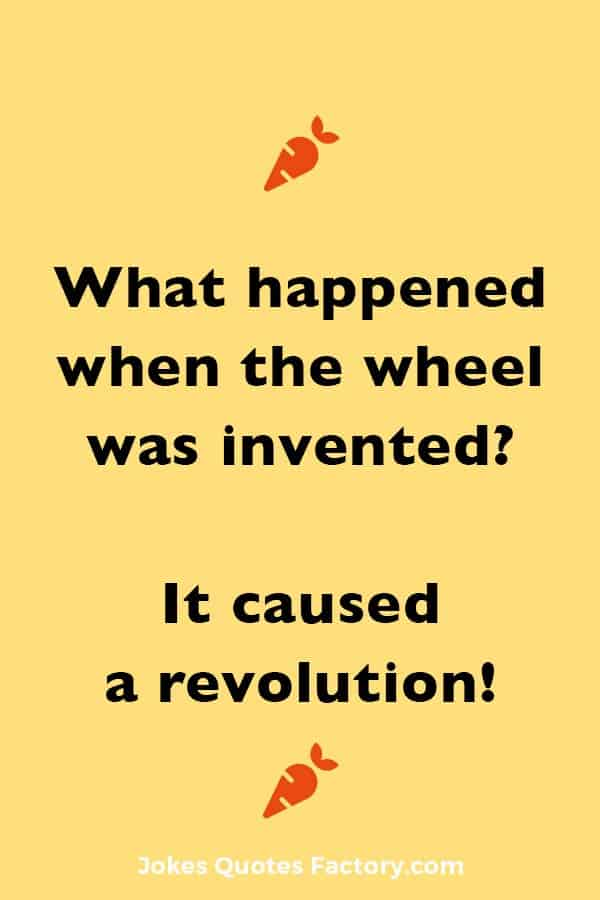 What happened when the wheel was invented? It caused a revolution!