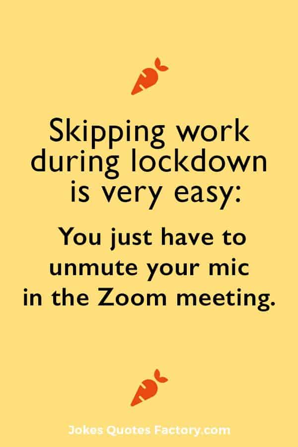 Skipping work during lockdown is very easy, you just have to un-mute your mic in the Zoom meeting.