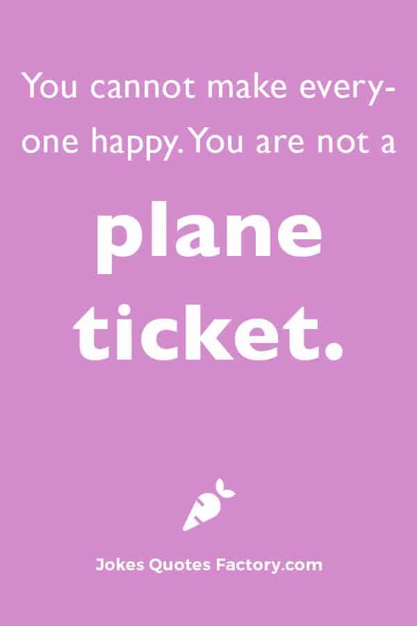 You cannot make everyone happy. You are not a plane ticket.